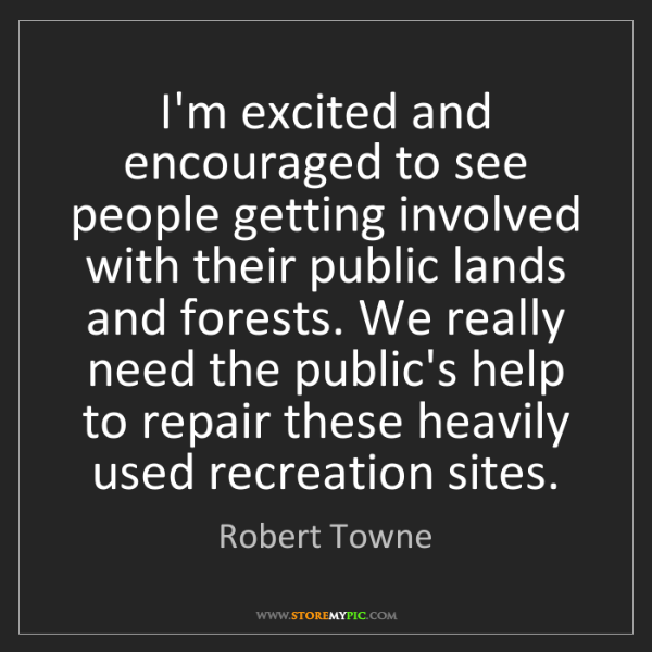 Robert Towne: I'm excited and encouraged to see people getting involved...