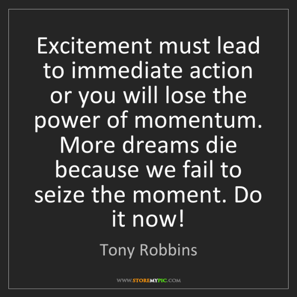 Tony Robbins: Excitement must lead to immediate action or you will...