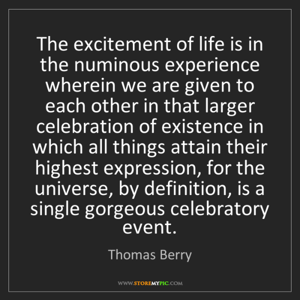 Thomas Berry: The excitement of life is in the numinous experience...