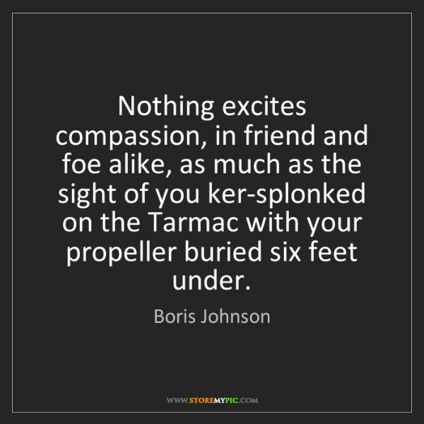 Boris Johnson: Nothing excites compassion, in friend and foe alike,...