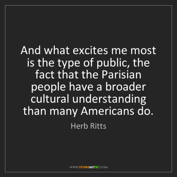 Herb Ritts: And what excites me most is the type of public, the fact...