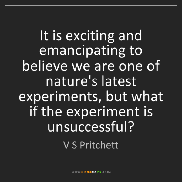 V S Pritchett: It is exciting and emancipating to believe we are one...