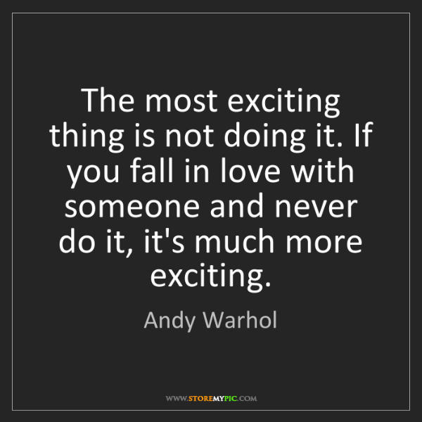 Andy Warhol: The most exciting thing is not doing it. If you fall...