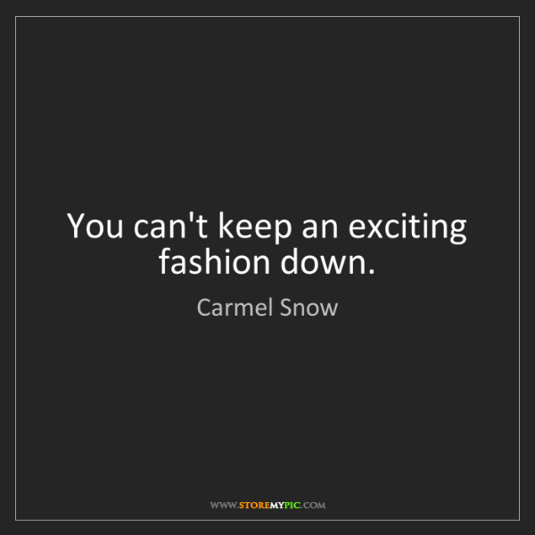 Carmel Snow: You can't keep an exciting fashion down.
