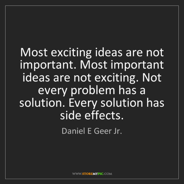 Daniel E Geer Jr.: Most exciting ideas are not important. Most important...