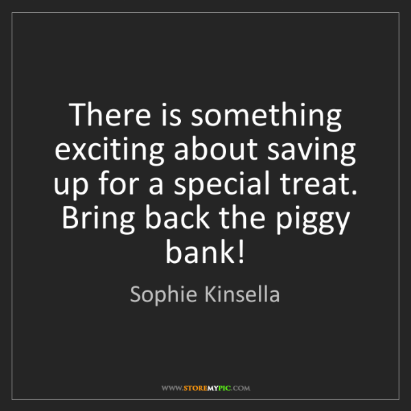 Sophie Kinsella: There is something exciting about saving up for a special...