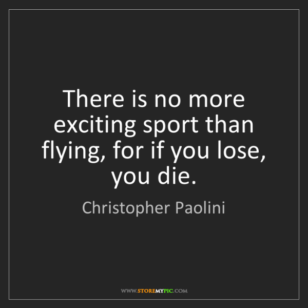 Christopher Paolini: There is no more exciting sport than flying, for if you...