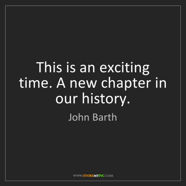 John Barth: This is an exciting time. A new chapter in our history.