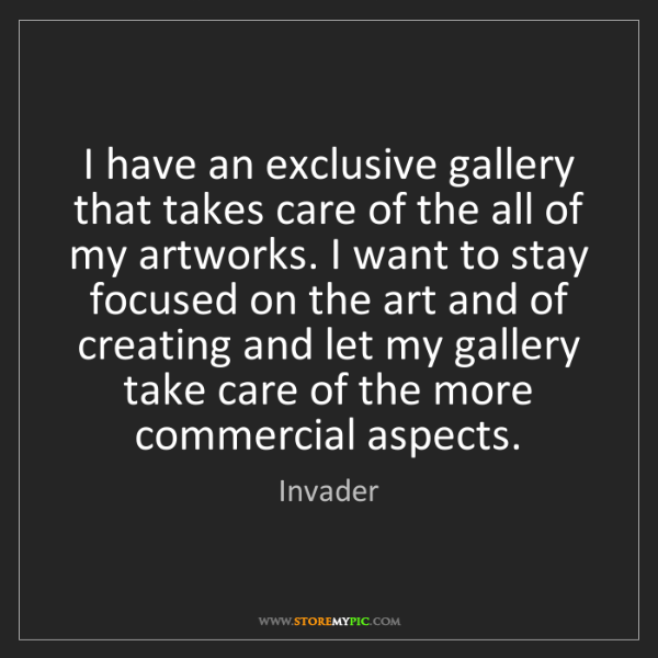 Invader: I have an exclusive gallery that takes care of the all...