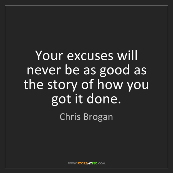Chris Brogan: Your excuses will never be as good as the story of how...