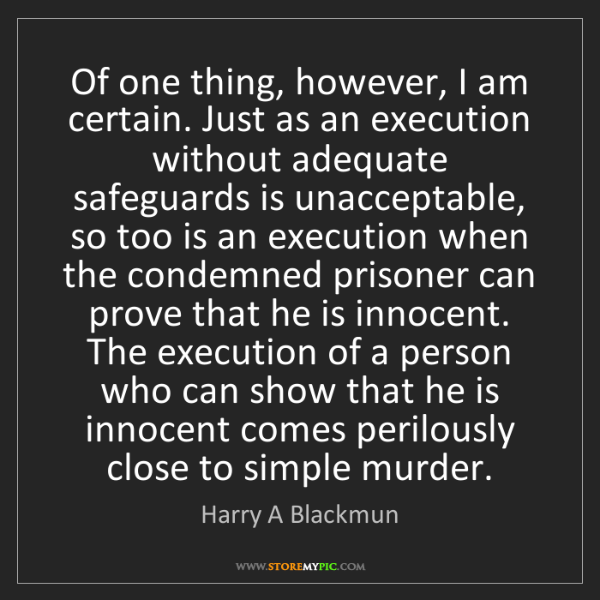 Harry A Blackmun: Of one thing, however, I am certain. Just as an execution...