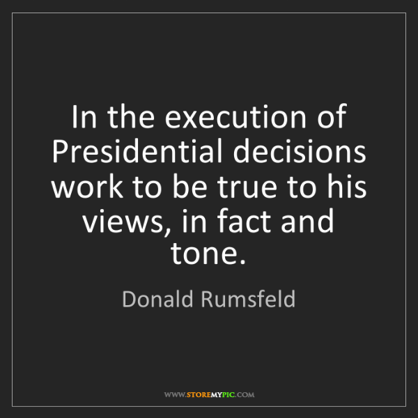 Donald Rumsfeld: In the execution of Presidential decisions work to be...