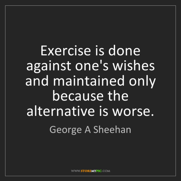 George A Sheehan: Exercise is done against one's wishes and maintained...