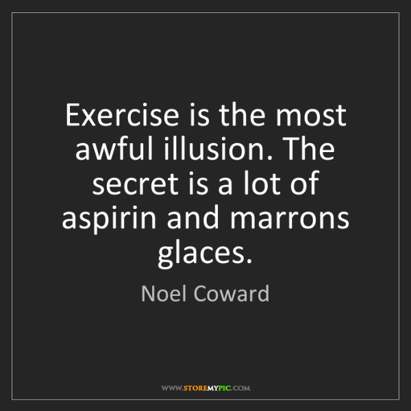 Noel Coward: Exercise is the most awful illusion. The secret is a...