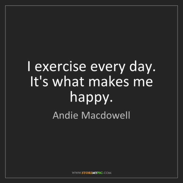 Andie Macdowell: I exercise every day. It's what makes me happy.