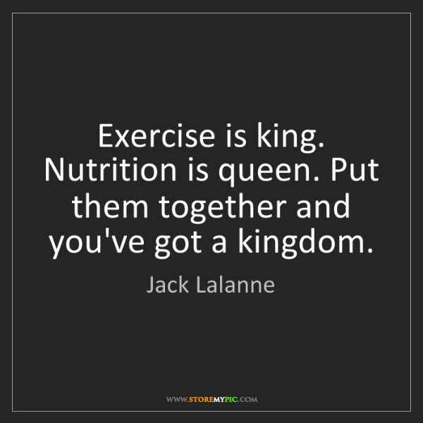Jack Lalanne: Exercise is king. Nutrition is queen. Put them together...