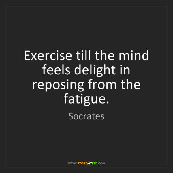 Socrates: Exercise till the mind feels delight in reposing from...