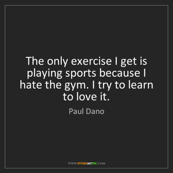 Paul Dano: The only exercise I get is playing sports because I hate...