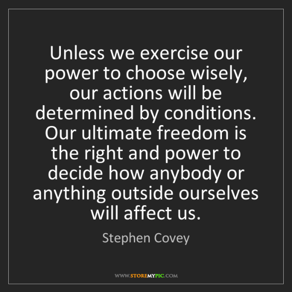 Stephen Covey: Unless we exercise our power to choose wisely, our actions...