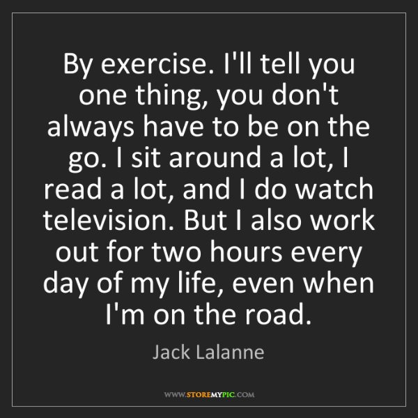 Jack Lalanne: By exercise. I'll tell you one thing, you don't always...