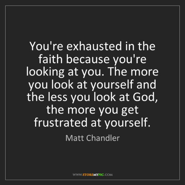 Matt    Chandler: You're exhausted in the faith because you're looking...