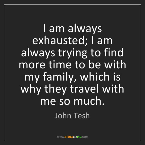 John Tesh: I am always exhausted; I am always trying to find more...