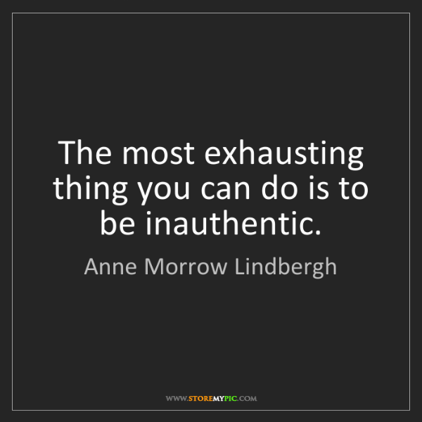 Anne Morrow Lindbergh: The most exhausting thing you can do is to be inauthentic.