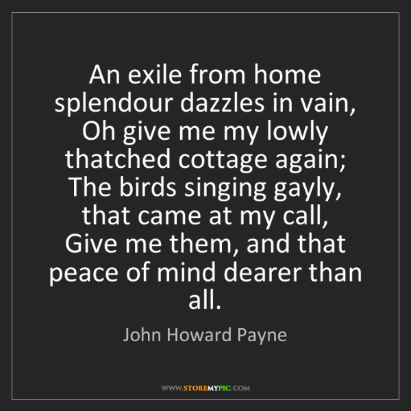 John Howard Payne: An exile from home splendour dazzles in vain,   Oh give...