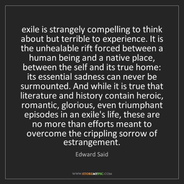 Edward Said: exile is strangely compelling to think about but terrible...