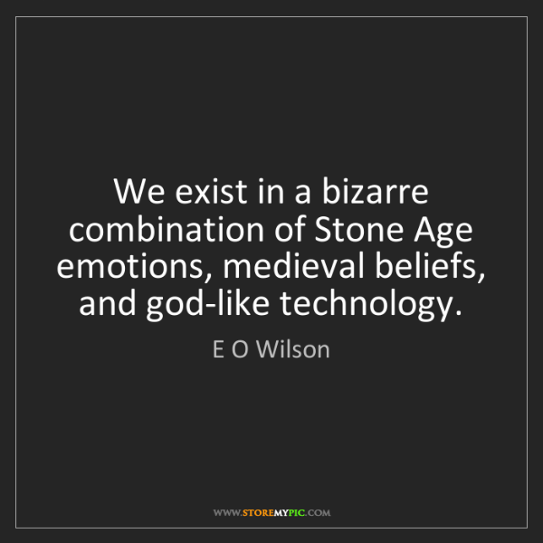 E O Wilson: We exist in a bizarre combination of Stone Age emotions,...