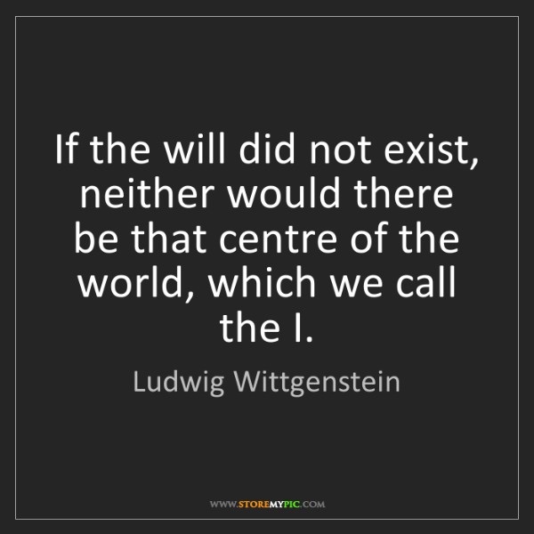 Ludwig Wittgenstein: If the will did not exist, neither would there be that...