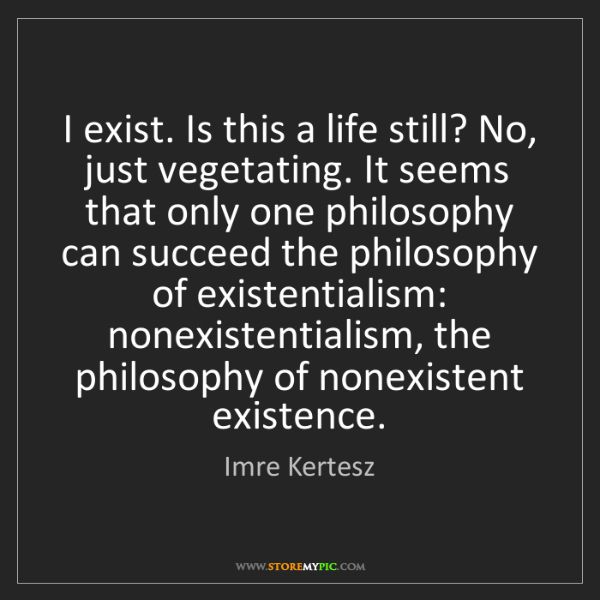 Imre Kertesz: I exist. Is this a life still? No, just vegetating. It...