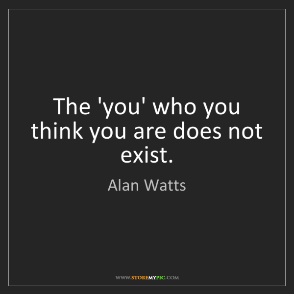 Alan Watts: The 'you' who you think you are does not exist.