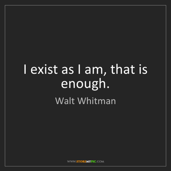Walt Whitman: I exist as I am, that is enough.