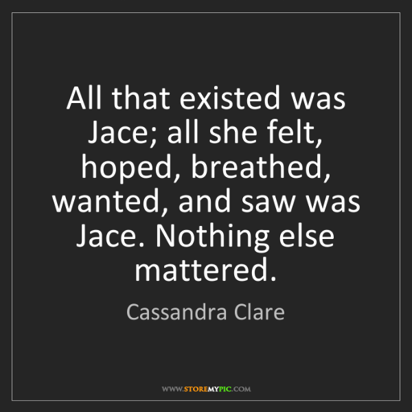 Cassandra Clare: All that existed was Jace; all she felt, hoped, breathed,...