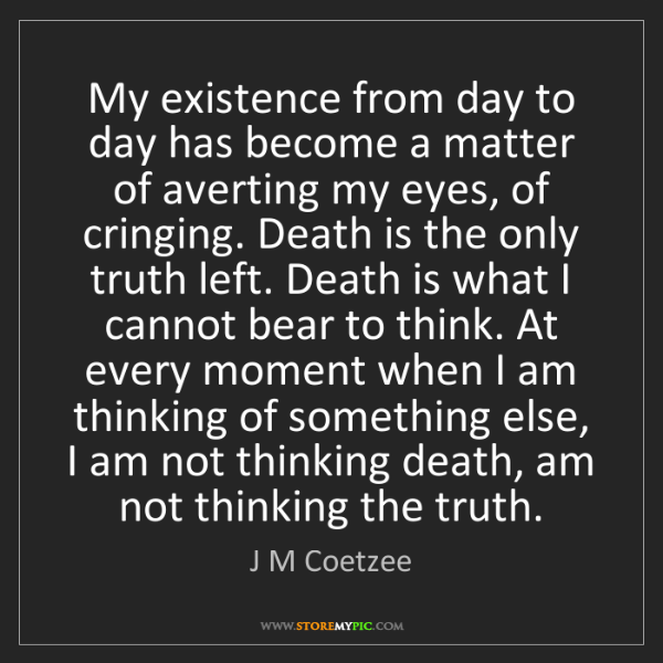 J M Coetzee: My existence from day to day has become a matter of averting...