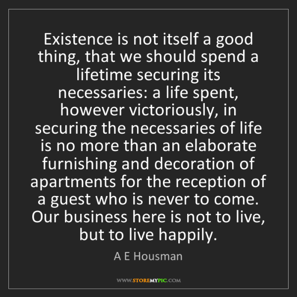A E Housman: Existence is not itself a good thing, that we should...