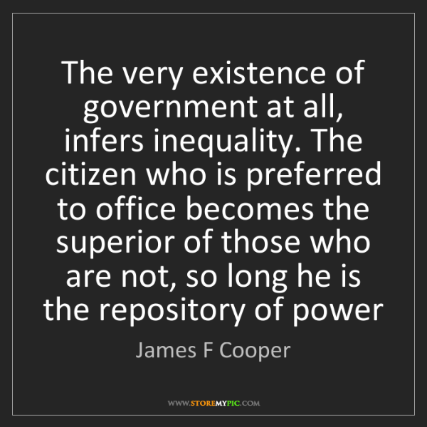 James F Cooper: The very existence of government at all, infers inequality....