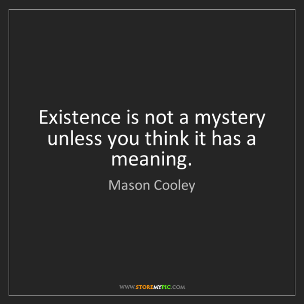 Mason Cooley: Existence is not a mystery unless you think it has a...