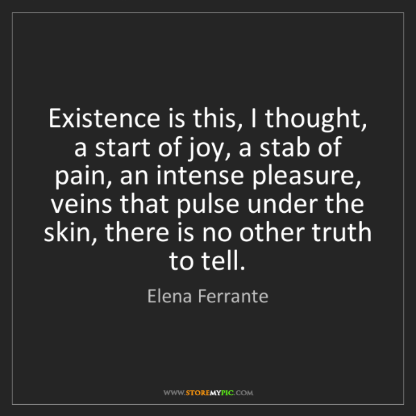 Elena Ferrante: Existence is this, I thought, a start of joy, a stab...