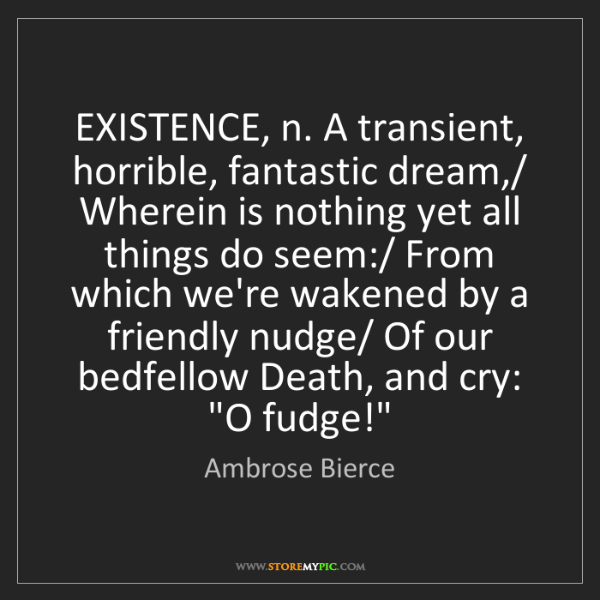 Ambrose Bierce: EXISTENCE, n. A transient, horrible, fantastic dream,/...