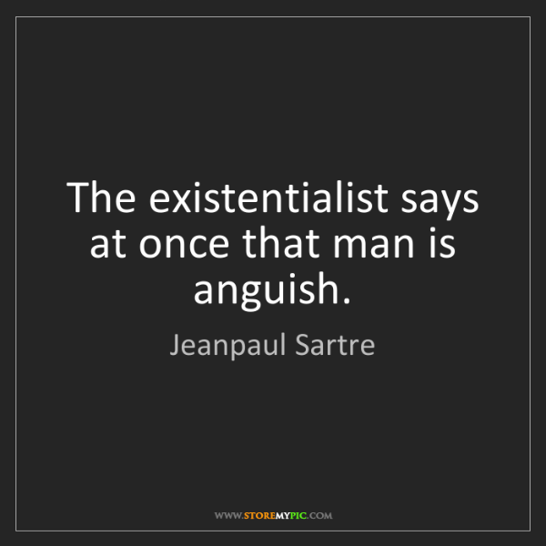 Jeanpaul Sartre: The existentialist says at once that man is anguish.