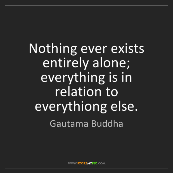 Gautama Buddha: Nothing ever exists entirely alone; everything is in...