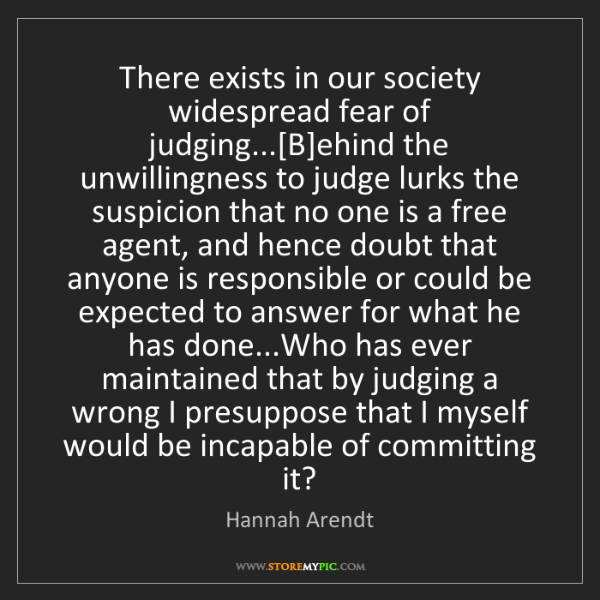 Hannah Arendt: There exists in our society widespread fear of judging...[B]ehind...