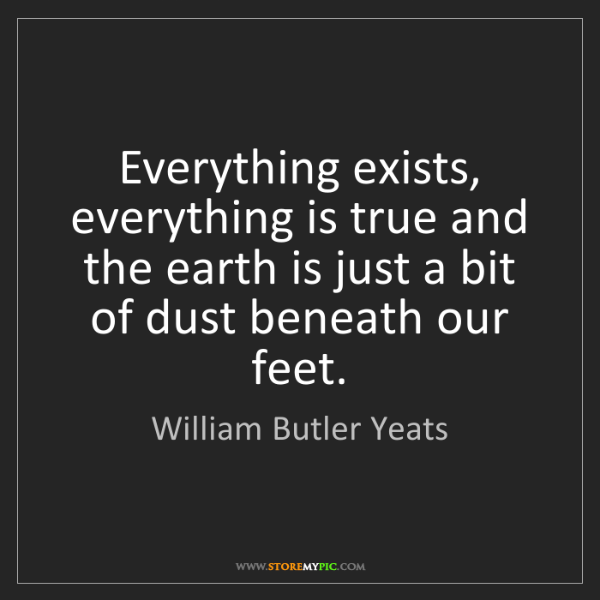 William Butler Yeats: Everything exists, everything is true and the earth is...