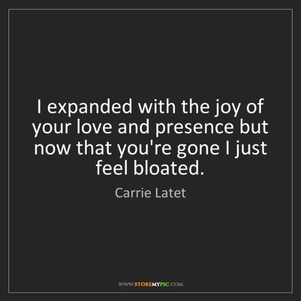 Carrie Latet: I expanded with the joy of your love and presence but...