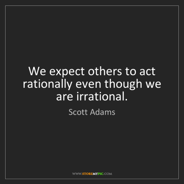 Scott Adams: We expect others to act rationally even though we are...