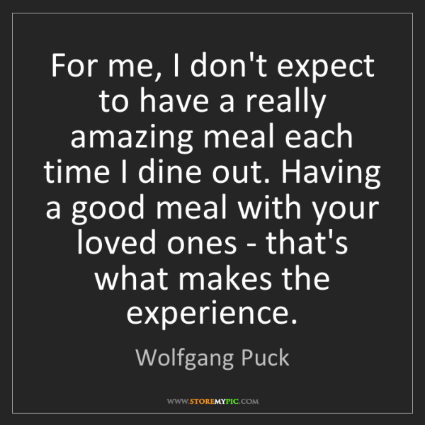 Wolfgang Puck: For me, I don't expect to have a really amazing meal...
