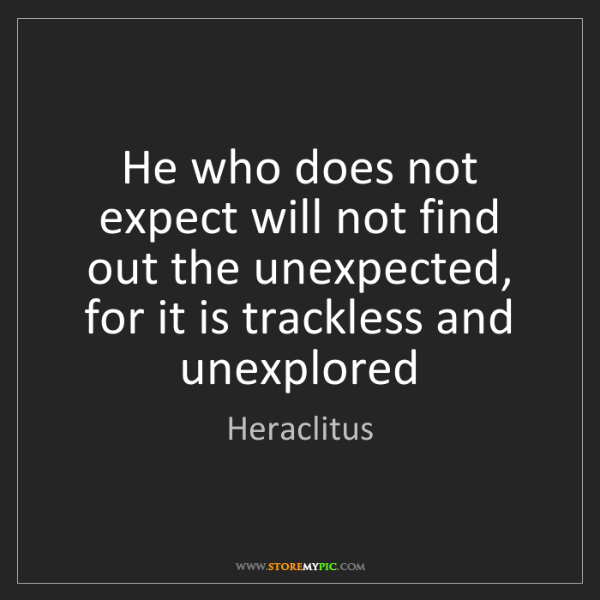 Heraclitus: He who does not expect will not find out the unexpected,...