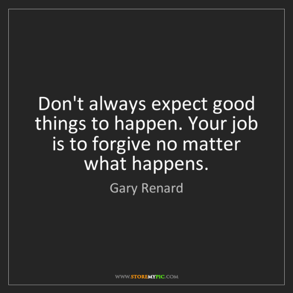 Gary Renard: Don't always expect good things to happen. Your job is...